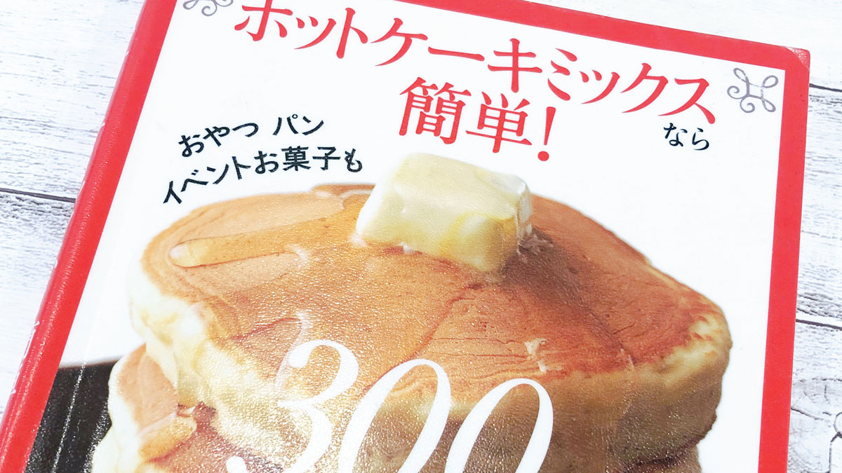 「ホットケーキミックスなら簡単!300レシピ」(主婦の友社) #お役立ちレシピ本